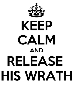 Poster: KEEP CALM AND RELEASE  HIS WRATH