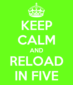 Poster: KEEP CALM AND RELOAD IN FIVE
