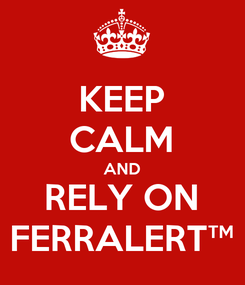 Poster: KEEP CALM AND RELY ON FERRALERT™