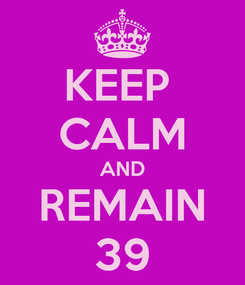 Poster: KEEP  CALM AND REMAIN 39