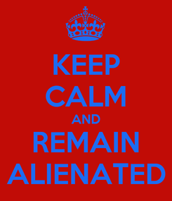 Poster: KEEP CALM AND REMAIN ALIENATED