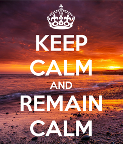 Poster: KEEP CALM AND REMAIN CALM