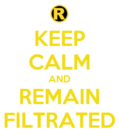 Poster: KEEP CALM AND REMAIN FILTRATED