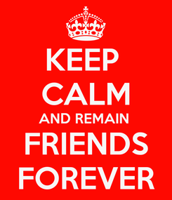 Poster: KEEP  CALM AND REMAIN  FRIENDS FOREVER