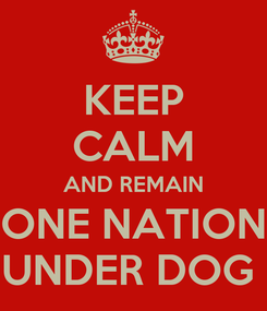 Poster: KEEP CALM AND REMAIN ONE NATION UNDER DOG