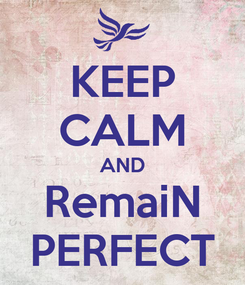Poster: KEEP CALM AND RemaiN PERFECT