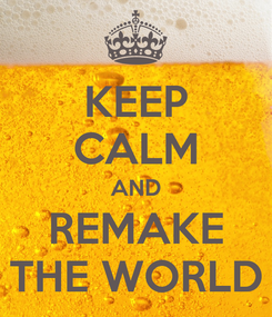 Poster: KEEP CALM AND REMAKE THE WORLD
