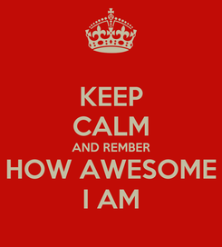Poster: KEEP CALM AND REMBER HOW AWESOME I AM