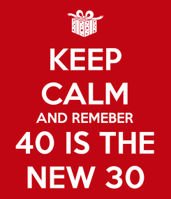 Poster: KEEP CALM AND REMEBER 40 IS THE NEW 30