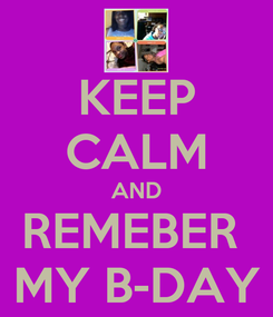 Poster: KEEP CALM AND REMEBER  MY B-DAY