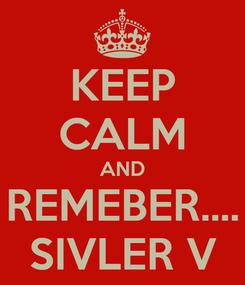 Poster: KEEP CALM AND REMEBER.... SIVLER V