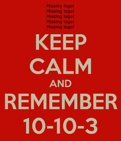 Poster: KEEP CALM AND REMEMBER 10-10-3