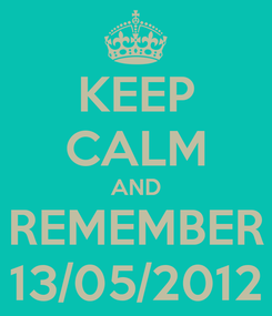Poster: KEEP CALM AND REMEMBER 13/05/2012