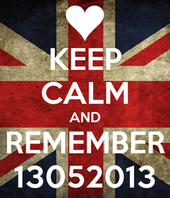 Poster: KEEP CALM AND REMEMBER 13052013