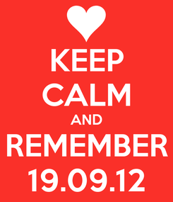 Poster: KEEP CALM AND REMEMBER 19.09.12