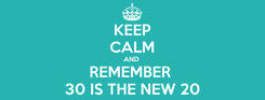 Poster: KEEP CALM AND  REMEMBER  30 IS THE NEW 20