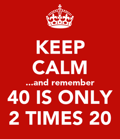 Poster: KEEP CALM ...and remember 40 IS ONLY 2 TIMES 20
