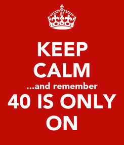 Poster: KEEP CALM ...and remember 40 IS ONLY ON