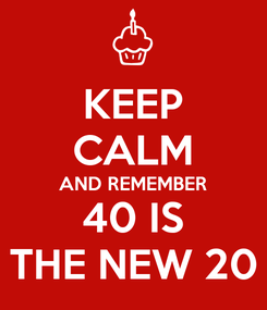 Poster: KEEP CALM AND REMEMBER 40 IS THE NEW 20