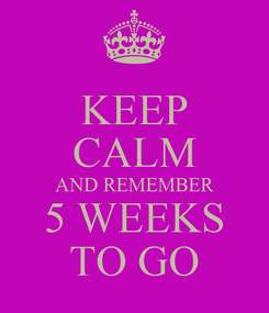 Poster: KEEP CALM AND REMEMBER 5 WEEKS TO GO