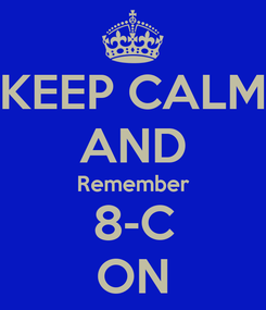Poster: KEEP CALM AND Remember 8-C ON