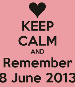 Poster: KEEP CALM AND Remember 8 June 2013