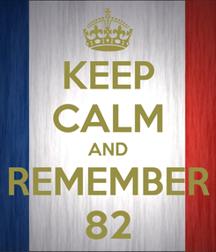Poster: KEEP CALM AND REMEMBER 82