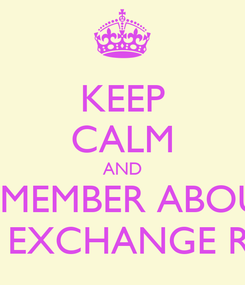 Poster: KEEP CALM AND REMEMBER ABOUT THE EXCHANGE RATE