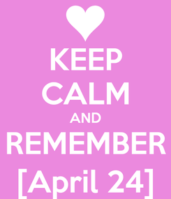 Poster: KEEP CALM AND REMEMBER [April 24]