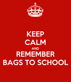 Poster: KEEP CALM AND REMEMBER BAGS TO SCHOOL