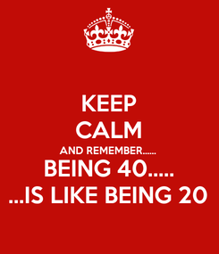Poster: KEEP CALM AND REMEMBER...... BEING 40..... ...IS LIKE BEING 20