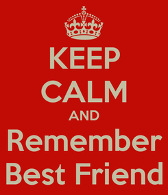 Poster: KEEP CALM AND Remember Best Friend