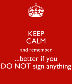 Poster: KEEP CALM and remember ...better if you DO NOT sign anything