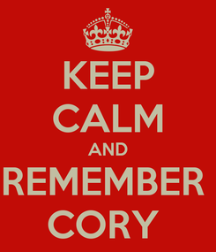 Poster: KEEP CALM AND REMEMBER  CORY