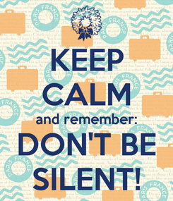 Poster: KEEP CALM and remember: DON'T BE SILENT!