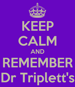 Poster: KEEP CALM AND REMEMBER Dr Triplett's
