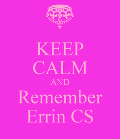 Poster: KEEP CALM AND Remember Errin CS