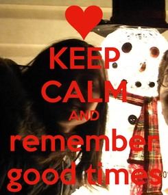 Poster: KEEP CALM AND remember good times
