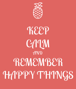 Poster: KEEP CALM AND REMEMBER HAPPY THINGS