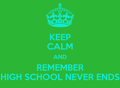 Poster: KEEP CALM AND REMEMBER HIGH SCHOOL NEVER ENDS