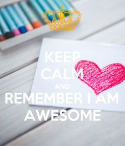 Poster: KEEP CALM AND REMEMBER I AM AWESOME