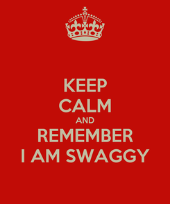 Poster: KEEP CALM AND REMEMBER I AM SWAGGY