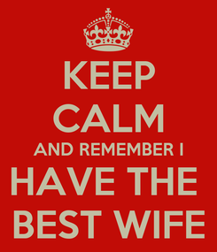 Poster: KEEP CALM AND REMEMBER I HAVE THE  BEST WIFE