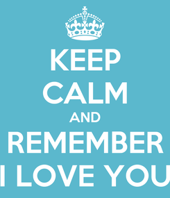 Poster: KEEP CALM AND REMEMBER I LOVE YOU
