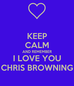 Poster: KEEP CALM AND REMEMBER I LOVE YOU CHRIS BROWNING