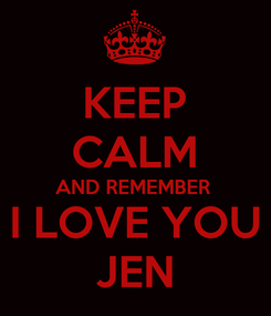Poster: KEEP CALM AND REMEMBER  I LOVE YOU JEN