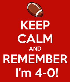 Poster: KEEP CALM AND REMEMBER  I'm 4-0!