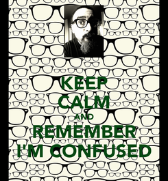 Poster: KEEP CALM AND REMEMBER I'M CONFUSED