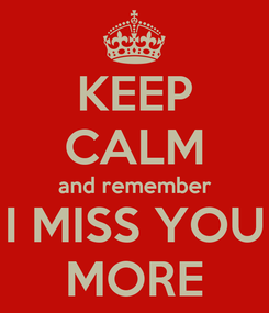 Poster: KEEP CALM and remember I MISS YOU MORE
