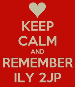 Poster: KEEP CALM AND REMEMBER ILY 2JP